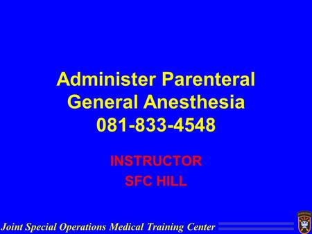 Joint Special Operations Medical Training Center Administer Parenteral General Anesthesia 081-833-4548 INSTRUCTOR SFC HILL.