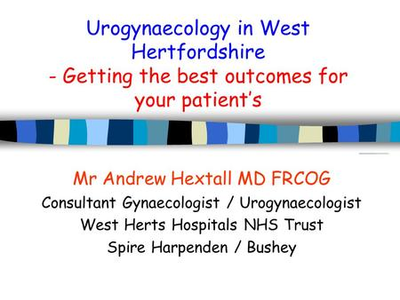 Urogynaecology in West Hertfordshire - Getting the best outcomes for your patient's Mr Andrew Hextall MD FRCOG Consultant Gynaecologist / Urogynaecologist.