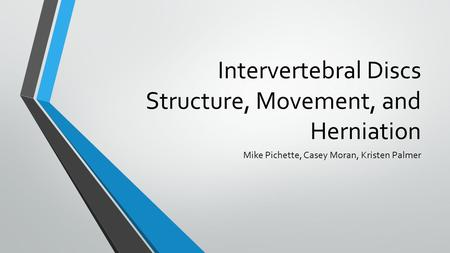 Intervertebral Discs Structure, Movement, and Herniation Mike Pichette, Casey Moran, Kristen Palmer.