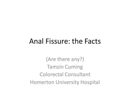 Anal Fissure: the Facts (Are there any?) Tamzin Cuming Colorectal Consultant Homerton University Hospital.