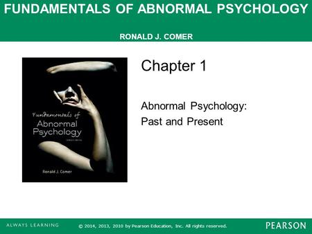 FUNDAMENTALS OF ABNORMAL PSYCHOLOGY RONALD J. COMER Chapter 1 Abnormal Psychology: Past and Present © 2014, 2013, 2010 by Pearson Education, Inc. All rights.
