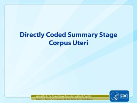 Directly Coded Summary Stage Corpus Uteri National Center for Chronic Disease Prevention and Health Promotion Division of Cancer Prevention and Control,