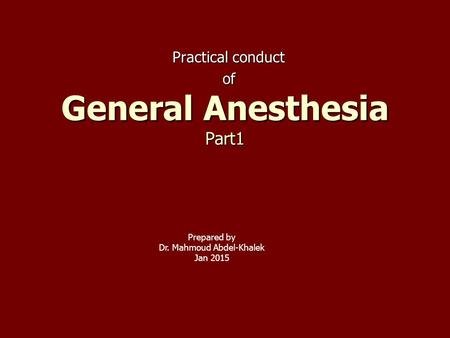 Practical conduct of General Anesthesia Part1 Prepared by Dr. Mahmoud Abdel-Khalek Jan 2015.