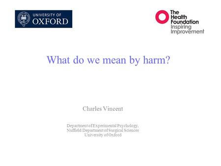 What do we mean by harm? Charles Vincent Department of Experimental Psychology, Nuffield Department of Surgical Sciences University of Oxford.