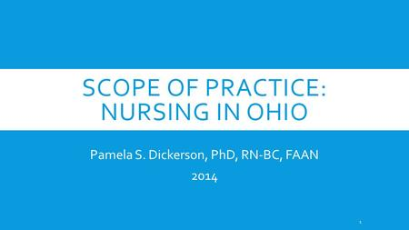 SCOPE OF PRACTICE: NURSING IN OHIO Pamela S. Dickerson, PhD, RN-BC, FAAN 2014 1.