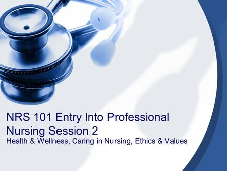 NRS 101 Entry Into Professional Nursing Session 2 Health & Wellness, Caring in Nursing, Ethics & Values.
