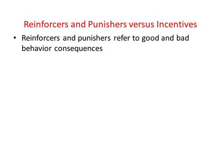 Reinforcers and Punishers versus Incentives Reinforcers and punishers refer to good and bad behavior consequences.
