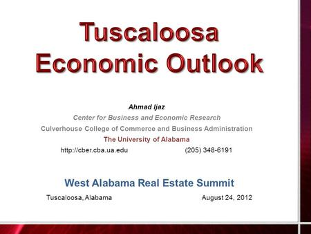 West Alabama Real Estate Summit Tuscaloosa, AlabamaAugust 24, 2012 Ahmad Ijaz Center for Business and Economic Research Culverhouse College of Commerce.