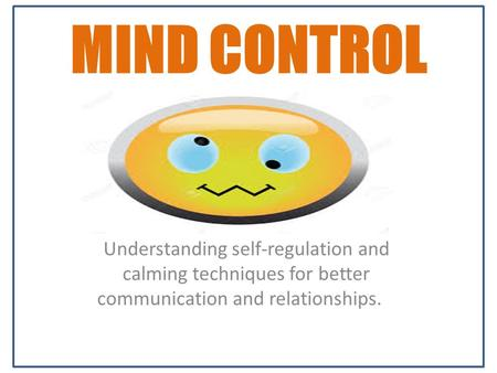 MIND CONTROL Understanding self-regulation and calming techniques for better communication and relationships.