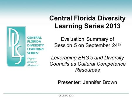 CFDLS © 2013 Central Florida Diversity Learning Series 2013 Evaluation Summary of Session 5 on September 24 th Leveraging ERG's and Diversity Councils.