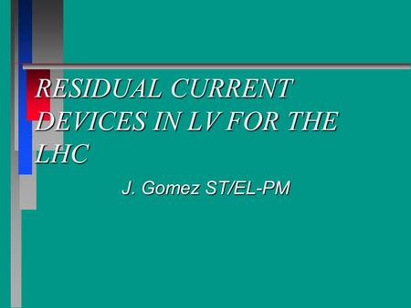 RESIDUAL CURRENT DEVICES IN LV FOR THE LHC J. Gomez ST/EL-PM.