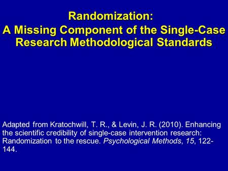 Randomization: A Missing Component of the Single-Case Research Methodological Standards Adapted from Kratochwill, T. R., & Levin, J. R. (2010). Enhancing.