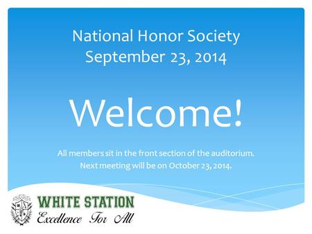 National Honor Society September 23, 2014 Welcome! All members sit in the front section of the auditorium. Next meeting will be on October 23, 2014.