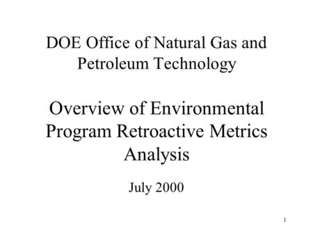 1 DOE Office of Natural Gas and Petroleum Technology Overview of Environmental Program Retroactive Metrics Analysis July 2000.