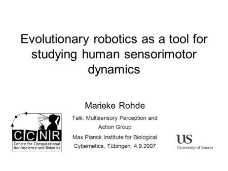 Evolutionary robotics as a tool for studying human sensorimotor dynamics Marieke Rohde Talk: Multisensory Perception and Action Group Max Planck Institute.