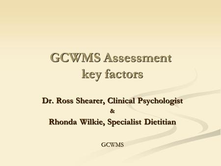 GCWMS Assessment key factors Dr. Ross Shearer, Clinical Psychologist & Rhonda Wilkie, Specialist Dietitian GCWMS.