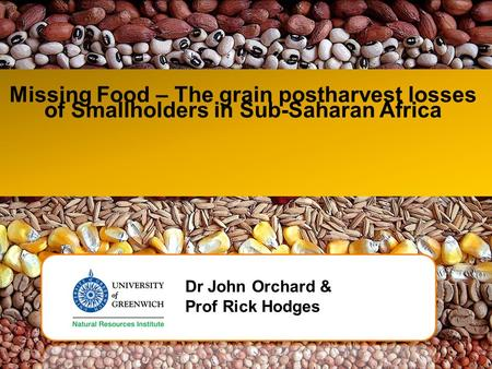 Missing Food – The grain postharvest losses of Smallholders in Sub-Saharan Africa Dr John Orchard & Prof Rick Hodges.