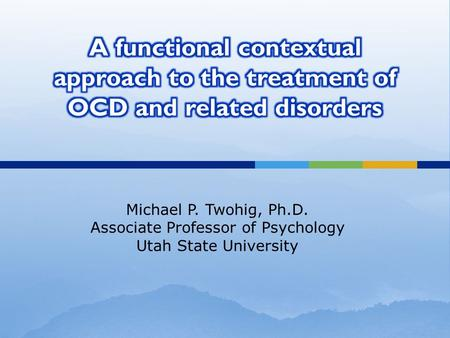 Michael P. Twohig, Ph.D. Associate Professor of Psychology Utah State University.