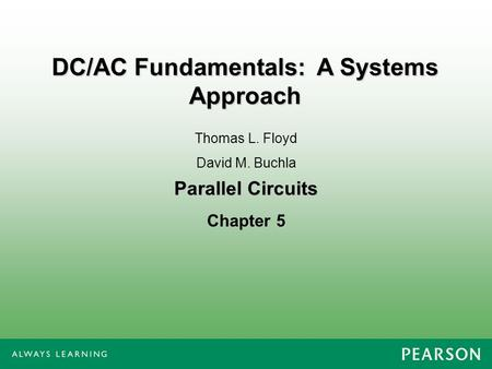 Parallel Circuits Chapter 5 Thomas L. Floyd David M. Buchla DC/AC Fundamentals: A Systems Approach.