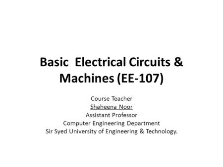 Basic Electrical Circuits & Machines (EE-107) Course Teacher Shaheena Noor Assistant Professor Computer Engineering Department Sir Syed University of Engineering.