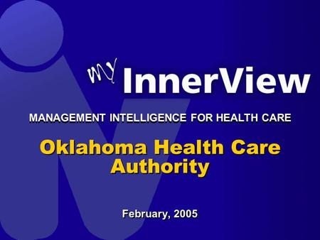 Oklahoma Health Care Authority February, 2005 MANAGEMENT INTELLIGENCE FOR HEALTH CARE.