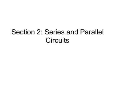 Section 2: Series and Parallel Circuits. Series Circuits Picture of Series Circuit:Properties: 1)Current: 2) Voltage: 3) Equivalent Resistance: