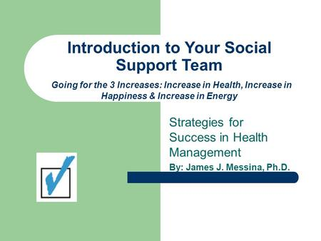 Introduction to Your Social Support Team Going for the 3 Increases: Increase in Health, Increase in Happiness & Increase in Energy Strategies for Success.
