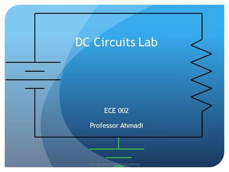 George Washington University DC Circuits Lab ECE 002 Professor Ahmadi.