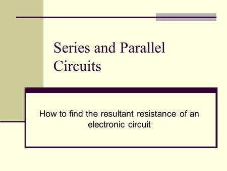 Series and Parallel Circuits How to find the resultant resistance of an electronic circuit.