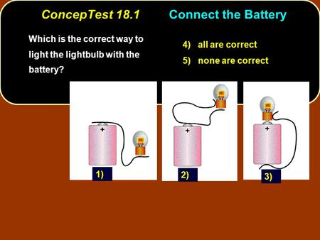 ConcepTest 18.1Connect the Battery Which is the correct way to light the lightbulb with the battery? 4) all are correct 5) none are correct 1) 3) 2)