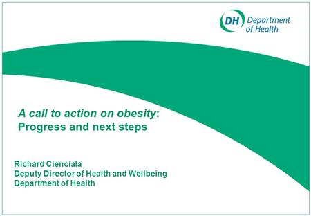 Richard Cienciala Deputy Director of Health and Wellbeing Department of Health A call to action on obesity: Progress and next steps.