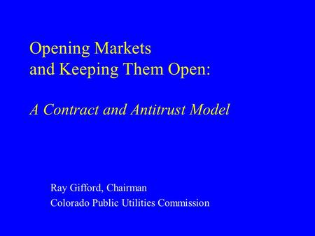 Opening Markets and Keeping Them Open: A Contract and Antitrust Model Ray Gifford, Chairman Colorado Public Utilities Commission.