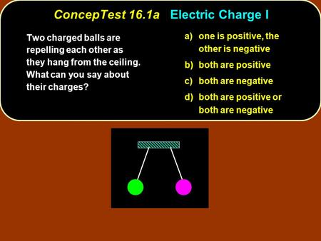 ConcepTest 16.1aElectric Charge I ConcepTest 16.1a Electric Charge I a)one is positive, the other is negative b)both are positive c)both are negative d)both.