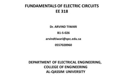 FUNDAMENTALS OF ELECTRIC CIRCUITS EE 318 Dr. ARVIND TIWARI B1-S-026 0557028960 DEPARTMENT OF ELECTRICAL ENGINEERING, COLLEGE OF.