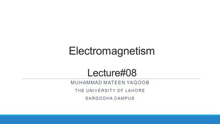 Electromagnetism Lecture#08 MUHAMMAD MATEEN YAQOOB THE UNIVERSITY OF LAHORE SARGODHA CAMPUS.