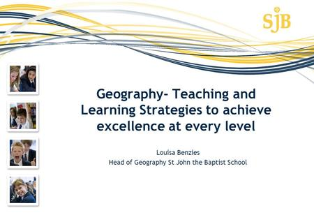 Geography- Teaching and Learning Strategies to achieve excellence at every level Louisa Benzies Head of Geography St John the Baptist School.