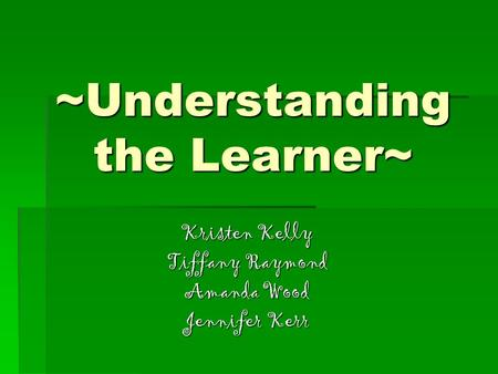 ~Understanding the Learner~ Kristen Kelly Tiffany Raymond Amanda Wood Jennifer Kerr.