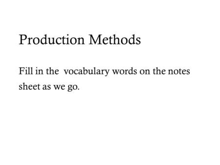 Production Methods Fill in the vocabulary words on the notes sheet as we go.