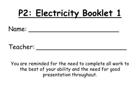 P2: Electricity Booklet 1 Name: _______________________ Teacher: _______________________ You are reminded for the need to complete all work to the best.