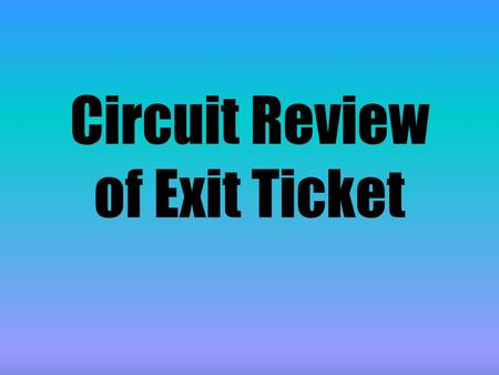 Circuit Review of Exit Ticket. The correct answer is d We know this is a parallel circuit because there is more than one route for the electrons (current)