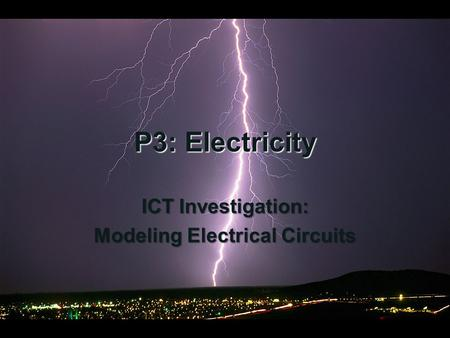 P3: Electricity ICT Investigation: Modeling Electrical Circuits.