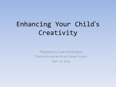 Enhancing Your Child's Creativity Presented by Susan Whittington Director American River Charter School April 17, 2013.