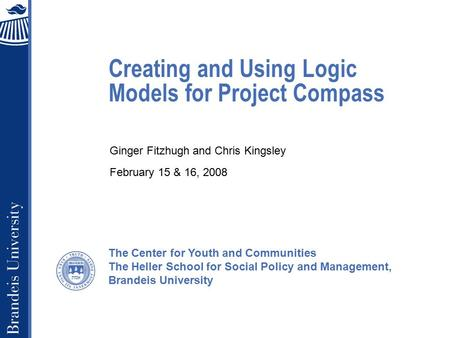 The Center for Youth and Communities The Heller School for Social Policy and Management, Brandeis University Creating and Using Logic Models for Project.