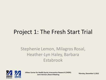 UMass Center for Health Equity Intervention Research (CHEIR): Joint Advisory Board Meeting Monday, December 3, 2012 Project 1: The Fresh Start Trial Stephenie.