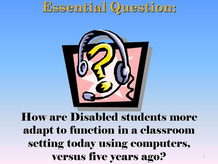 Essential Question: How are Disabled students more adapt to function in a classroom setting today using computers, versus five years ago? 1.