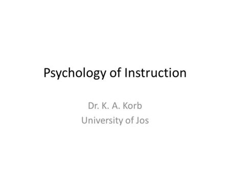 Psychology of Instruction Dr. K. A. Korb University of Jos.