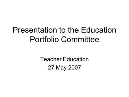 Presentation to the Education Portfolio Committee Teacher Education 27 May 2007.