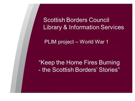 "Scottish Borders Council Library & Information Services PLIM project – World War 1 ""Keep the Home Fires Burning - the Scottish Borders' Stories"""