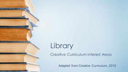 Library Creative Curriculum Interest Areas Adapted from Creative Curriculum, 2010.