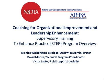 Coaching for Organizational Improvement and Leadership Enhancement: Supervisory Training To Enhance Practice (STEP) Program Overview Monico Whittington-Eskridge,